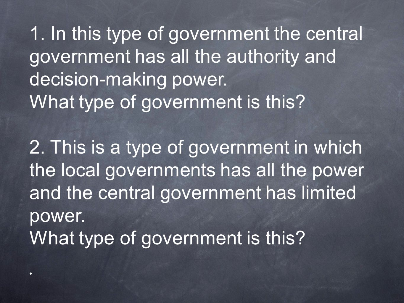 1. In this type of government the central government has all the authority and decision-making power. What type of government is this? 2. This is a ty