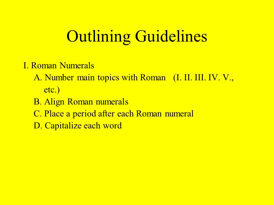 Outlining Guidelines I. Roman Numerals A. Number main topics with Roman (I.