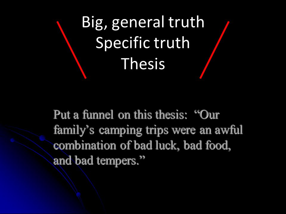 Put a funnel on this thesis: Our family's camping trips were an awful combination of bad luck, bad food, and bad tempers. Big, general truth Specific truth Thesis