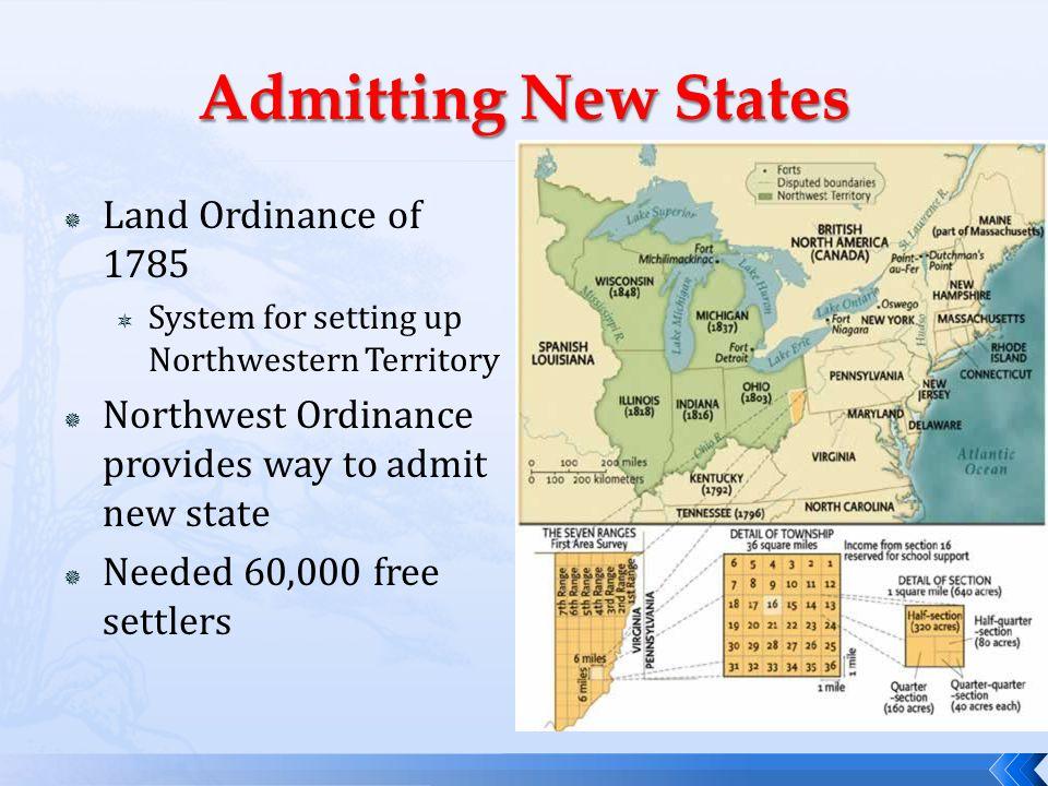  Land Ordinance of 1785  System for setting up Northwestern Territory  Northwest Ordinance provides way to admit new state  Needed 60,000 free set