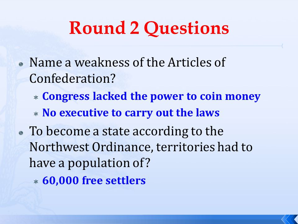 Round 2 Questions  Name a weakness of the Articles of Confederation?  Congress lacked the power to coin money  No executive to carry out the laws 