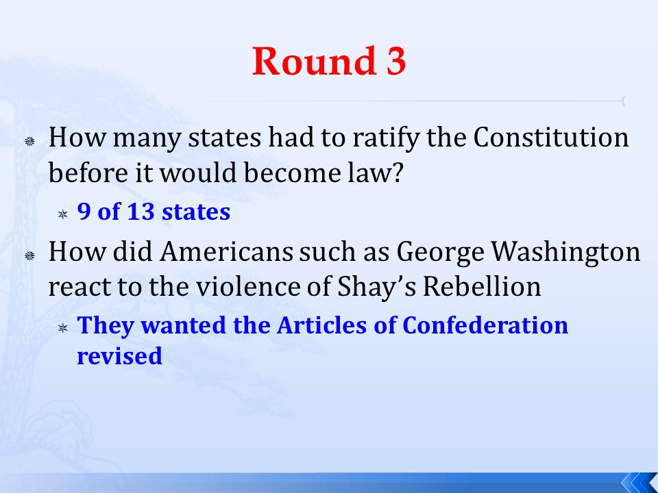 Round 3  How many states had to ratify the Constitution before it would become law?  9 of 13 states  How did Americans such as George Washington re