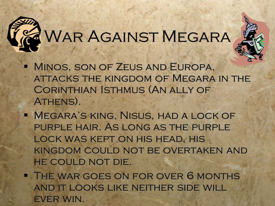 War Against Megara  Minos, son of Zeus and Europa, attacks the kingdom of Megara in the Corinthian Isthmus (An ally of Athens).