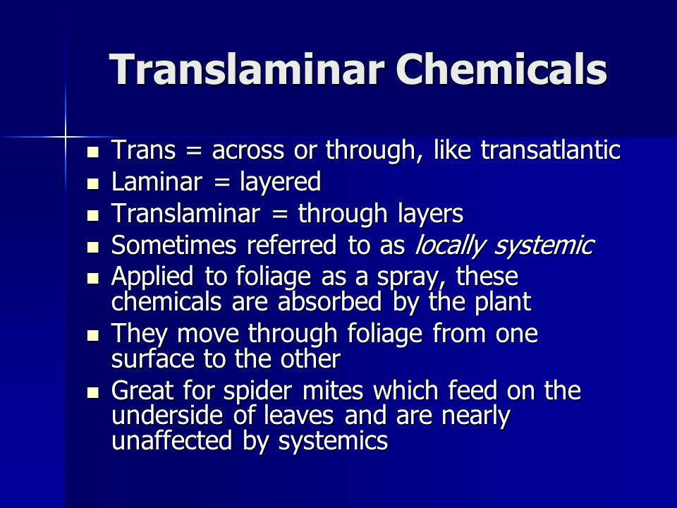 Translaminar Chemicals Trans = across or through, like transatlantic Trans = across or through, like transatlantic Laminar = layered Laminar = layered Translaminar = through layers Translaminar = through layers Sometimes referred to as locally systemic Sometimes referred to as locally systemic Applied to foliage as a spray, these chemicals are absorbed by the plant Applied to foliage as a spray, these chemicals are absorbed by the plant They move through foliage from one surface to the other They move through foliage from one surface to the other Great for spider mites which feed on the underside of leaves and are nearly unaffected by systemics Great for spider mites which feed on the underside of leaves and are nearly unaffected by systemics