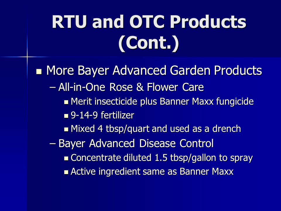 RTU and OTC Products (Cont.) More Bayer Advanced Garden Products More Bayer Advanced Garden Products –All-in-One Rose & Flower Care Merit insecticide plus Banner Maxx fungicide Merit insecticide plus Banner Maxx fungicide 9-14-9 fertilizer 9-14-9 fertilizer Mixed 4 tbsp/quart and used as a drench Mixed 4 tbsp/quart and used as a drench –Bayer Advanced Disease Control Concentrate diluted 1.5 tbsp/gallon to spray Concentrate diluted 1.5 tbsp/gallon to spray Active ingredient same as Banner Maxx Active ingredient same as Banner Maxx