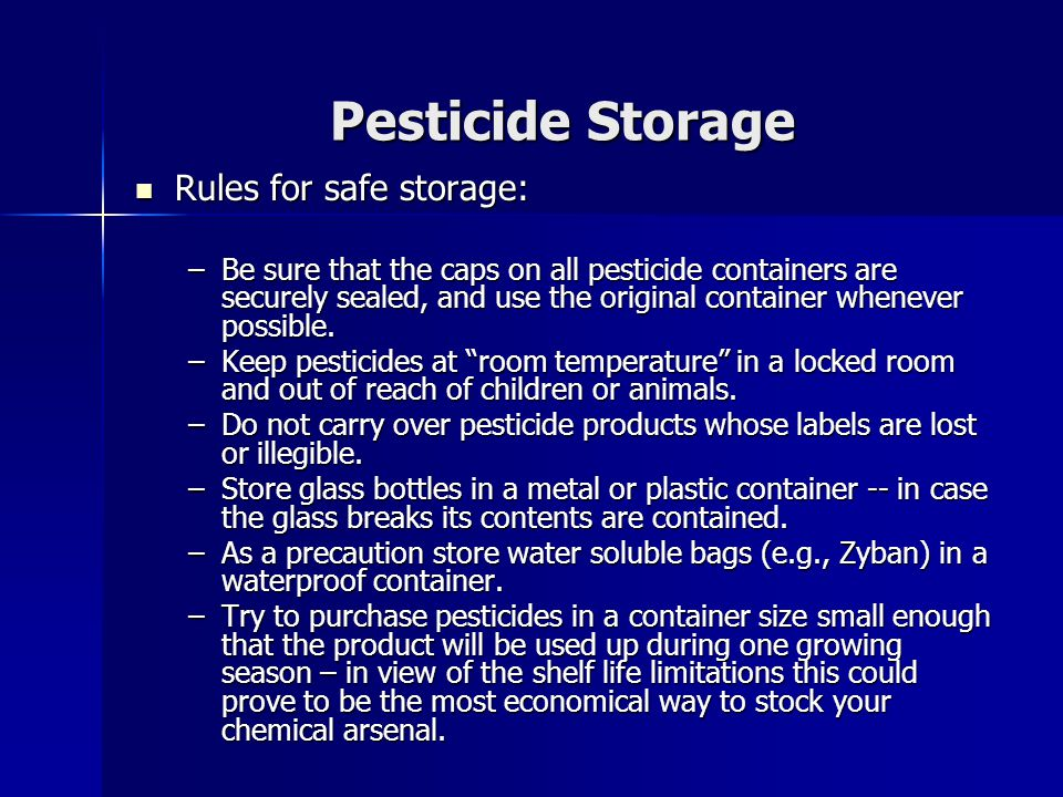 Pesticide Storage Rules for safe storage: Rules for safe storage: –Be sure that the caps on all pesticide containers are securely sealed, and use the original container whenever possible.