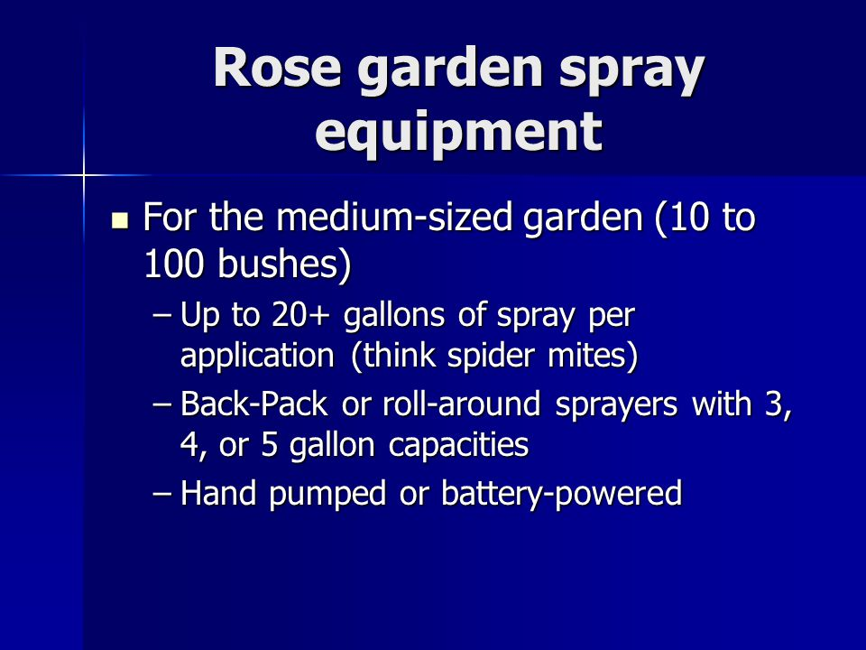 Rose garden spray equipment For the medium-sized garden (10 to 100 bushes) For the medium-sized garden (10 to 100 bushes) –Up to 20+ gallons of spray per application (think spider mites) –Back-Pack or roll-around sprayers with 3, 4, or 5 gallon capacities –Hand pumped or battery-powered