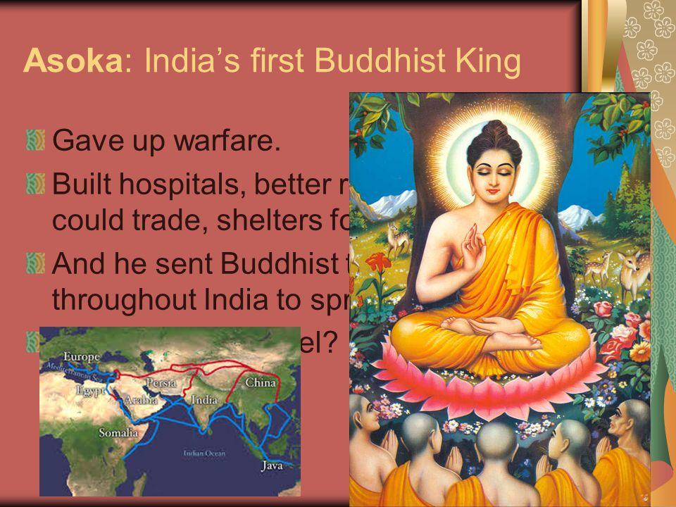 Asoka: India's first Buddhist King Gave up warfare.