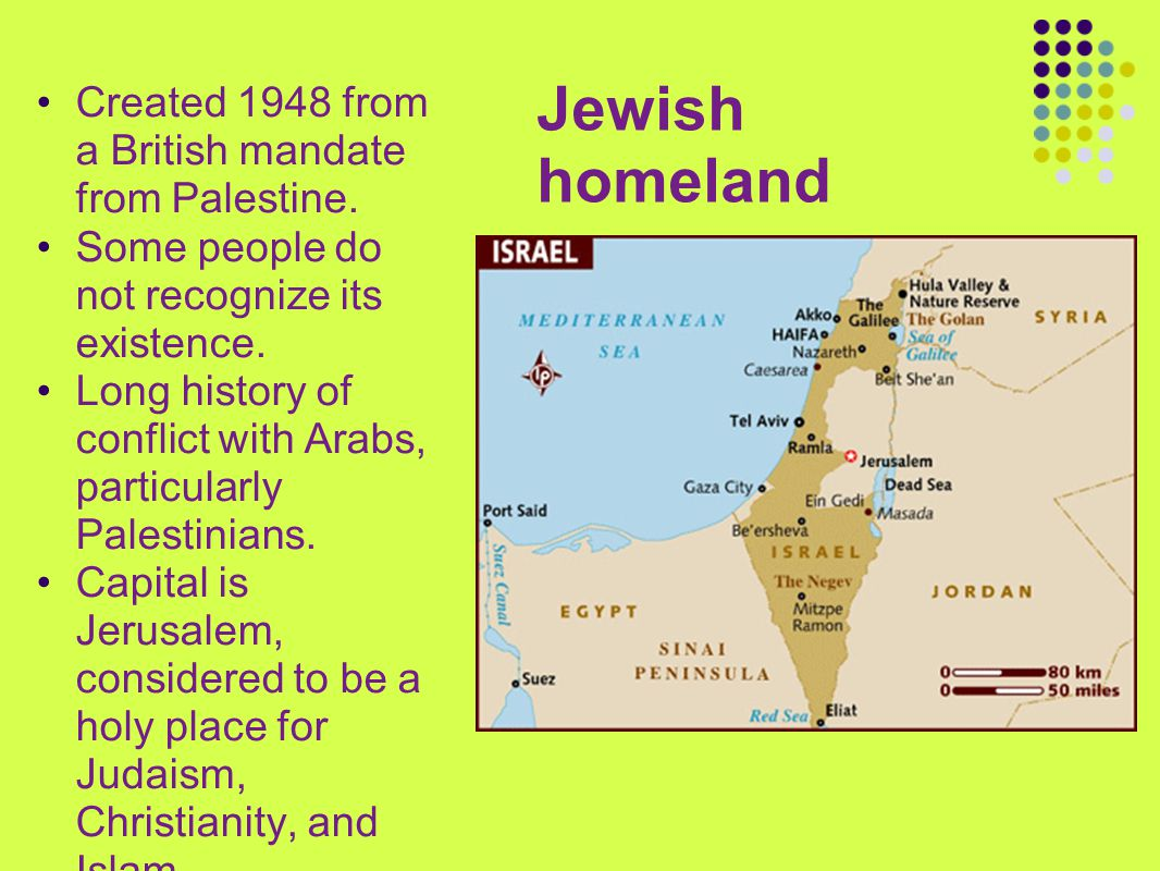 Jewish homeland Created 1948 from a British mandate from Palestine. Some people do not recognize its existence. Long history of conflict with Arabs, p