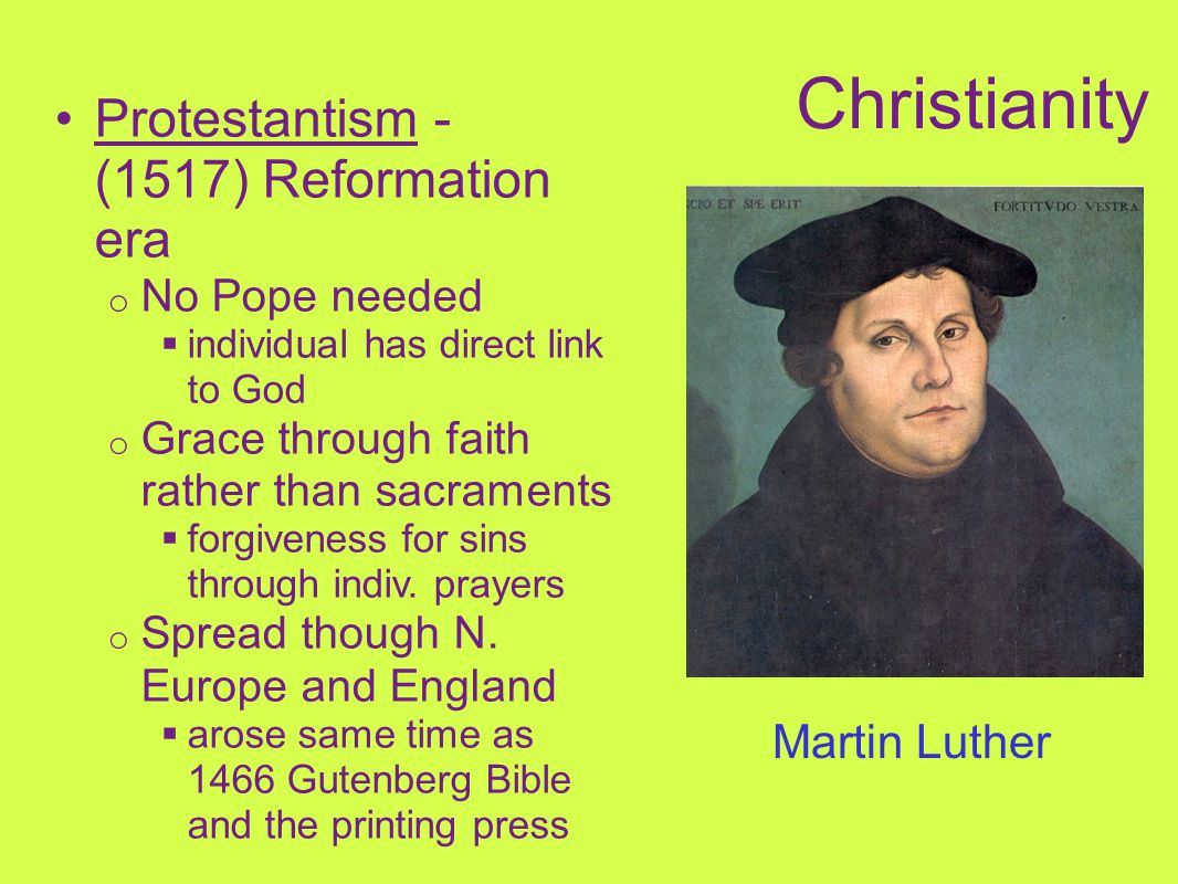 Protestantism - (1517) Reformation era o No Pope needed  individual has direct link to God o Grace through faith rather than sacraments  forgiveness