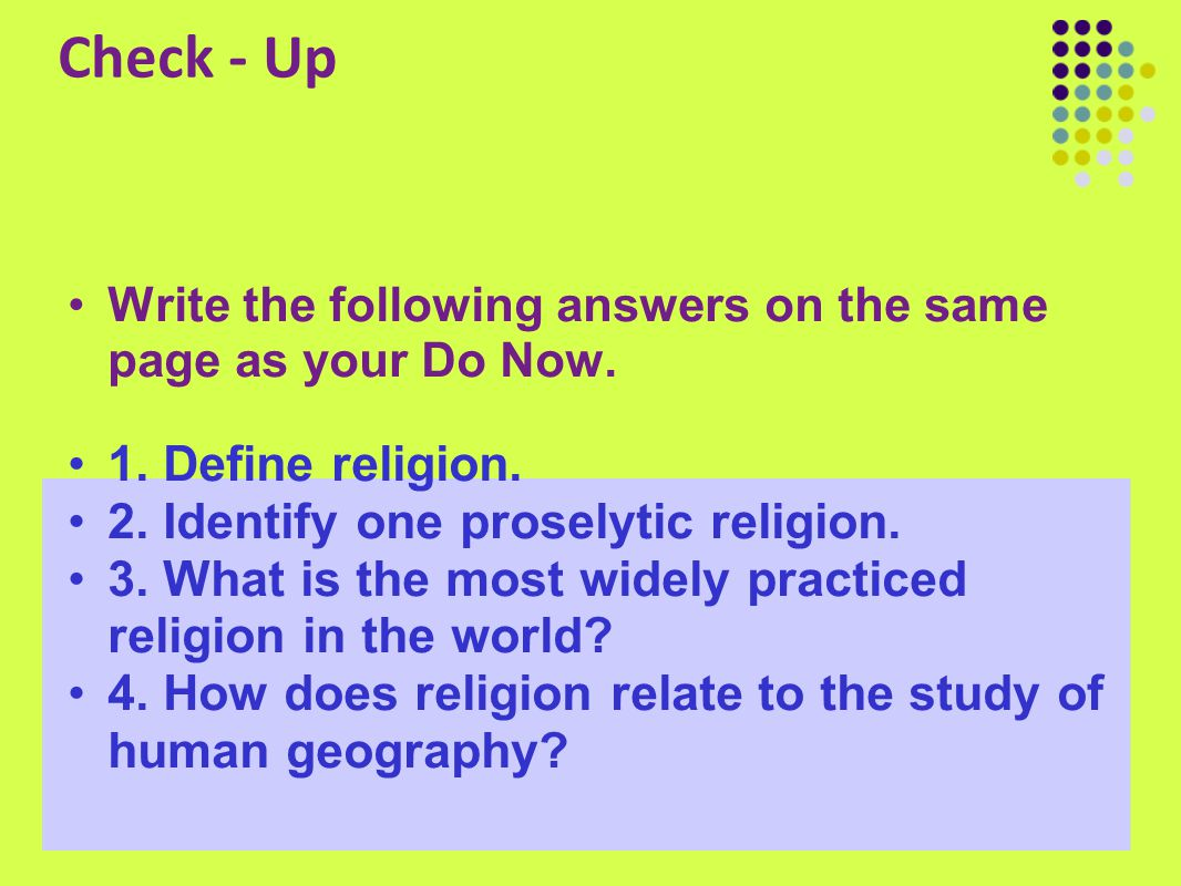 Check - Up Write the following answers on the same page as your Do Now. 1. Define religion. 2. Identify one proselytic religion. 3. What is the most w