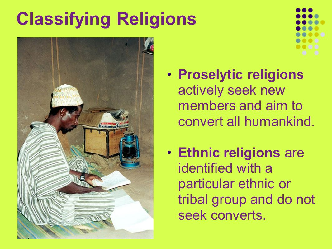 Classifying Religions Proselytic religions actively seek new members and aim to convert all humankind. Ethnic religions are identified with a particul