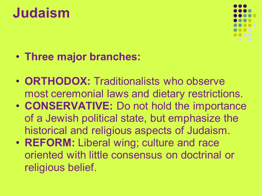 Judaism Three major branches: ORTHODOX: Traditionalists who observe most ceremonial laws and dietary restrictions. CONSERVATIVE: Do not hold the impor