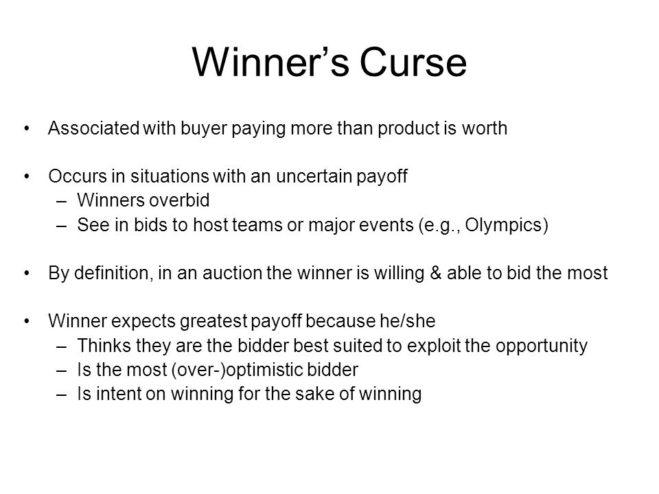 Winner's Curse Associated with buyer paying more than product is worth Occurs in situations with an uncertain payoff –Winners overbid –See in bids to