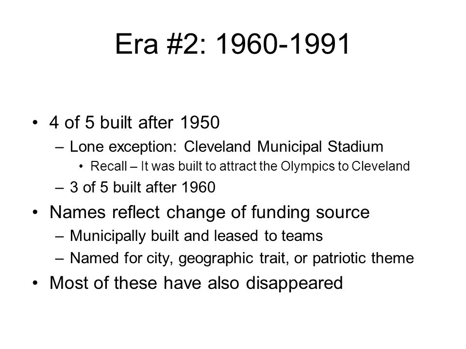 Era #2: 1960-1991 4 of 5 built after 1950 –Lone exception: Cleveland Municipal Stadium Recall – It was built to attract the Olympics to Cleveland –3 o