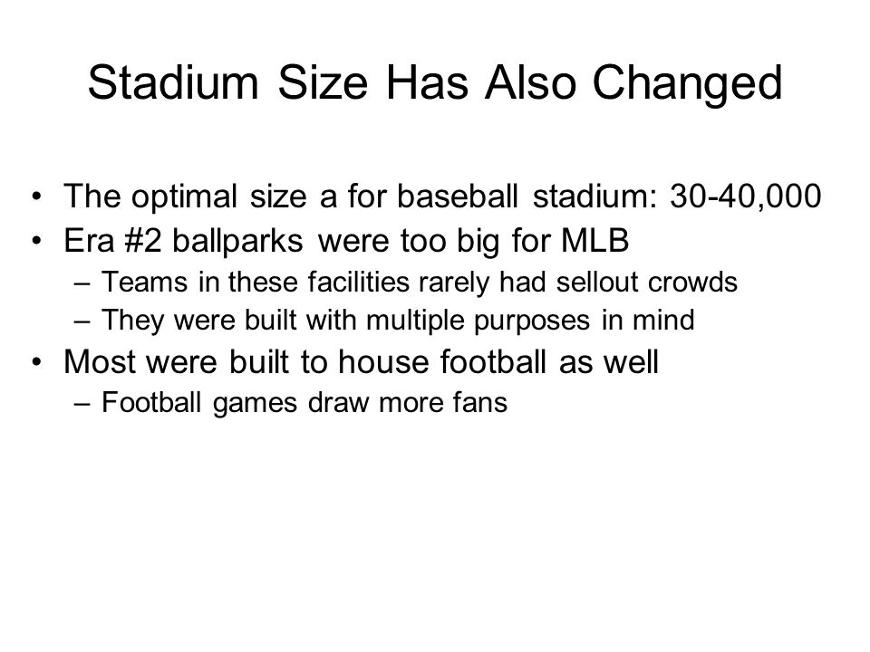 Stadium Size Has Also Changed The optimal size a for baseball stadium: 30-40,000 Era #2 ballparks were too big for MLB –Teams in these facilities rare