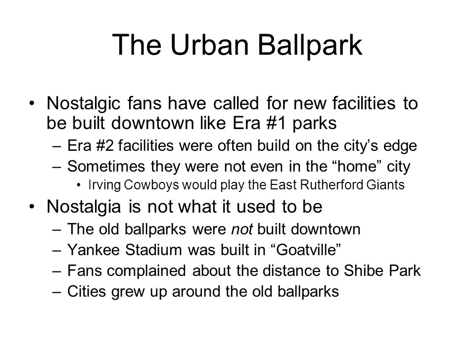 The Urban Ballpark Nostalgic fans have called for new facilities to be built downtown like Era #1 parks –Era #2 facilities were often build on the cit