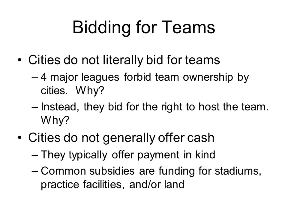 Bidding for Teams Cities do not literally bid for teams –4 major leagues forbid team ownership by cities. Why? –Instead, they bid for the right to hos
