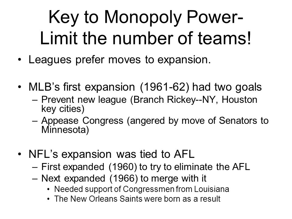 Key to Monopoly Power- Limit the number of teams! Leagues prefer moves to expansion. MLB's first expansion (1961-62) had two goals –Prevent new league