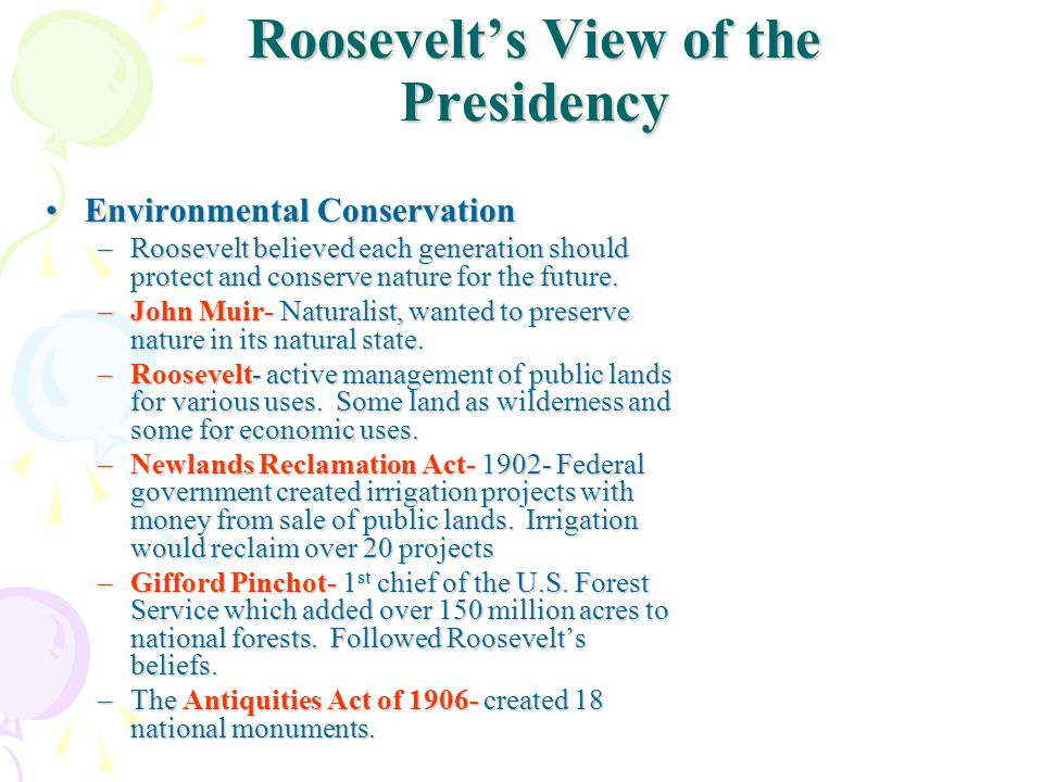 Roosevelt's View of the Presidency Environmental ConservationEnvironmental Conservation –Roosevelt believed each generation should protect and conserve nature for the future.