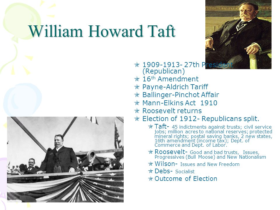 William Howard Taft  1909-1913- 27th President (Republican)  16 th Amendment  Payne-Aldrich Tariff  Ballinger-Pinchot Affair  Mann-Elkins Act 1910  Roosevelt returns  Election of 1912- Republicans split.