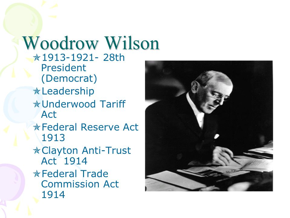 Woodrow Wilson  1913-1921- 28th President (Democrat)  Leadership  Underwood Tariff Act  Federal Reserve Act 1913  Clayton Anti-Trust Act 1914  Federal Trade Commission Act 1914