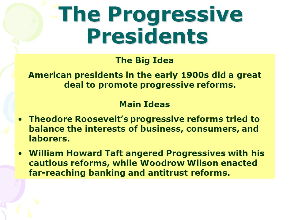 The Progressive Presidents The Progressive Presidents The Big Idea American presidents in the early 1900s did a great deal to promote progressive reforms.