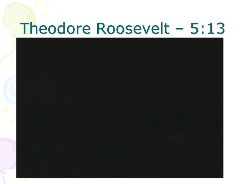 Theodore Roosevelt – 5:13