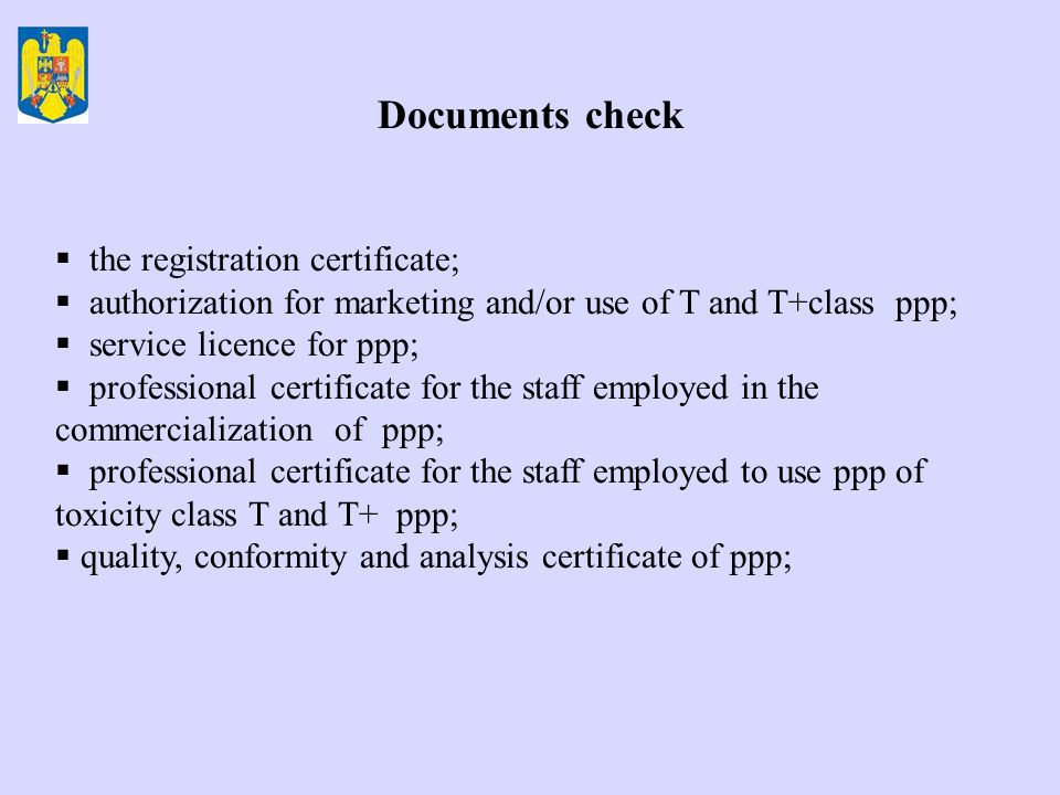 Documents check  the registration certificate;  authorization for marketing and/or use of T and T+class ppp;  service licence for ppp;  professional certificate for the staff employed in the commercialization of ppp;  professional certificate for the staff employed to use ppp of toxicity class T and T+ ppp;  quality, conformity and analysis certificate of ppp;