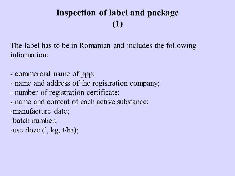 Inspection of label and package (1) The label has to be in Romanian and includes the following information: - commercial name of ppp; - name and address of the registration company; - number of registration certificate; - name and content of each active substance; -manufacture date; -batch number; -use doze (l, kg, t/ha);