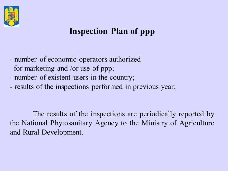 Inspection Plan of ppp - number of economic operators authorized for marketing and /or use of ppp; - number of existent users in the country; - results of the inspections performed in previous year; The results of the inspections are periodically reported by the National Phytosanitary Agency to the Ministry of Agriculture and Rural Development.