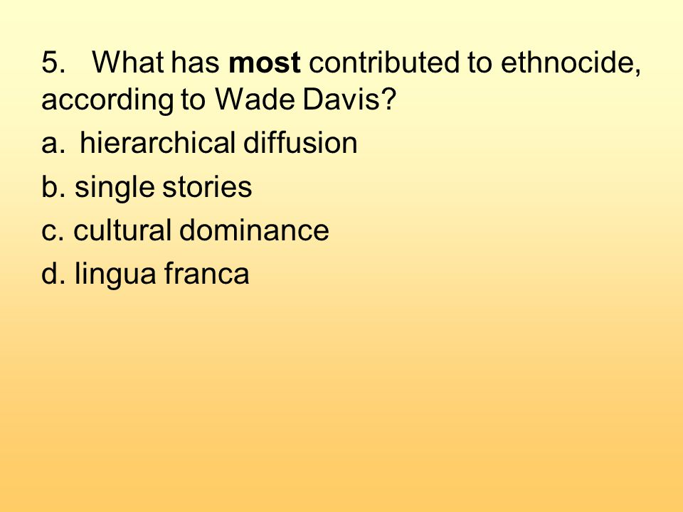 5. What has most contributed to ethnocide, according to Wade Davis.