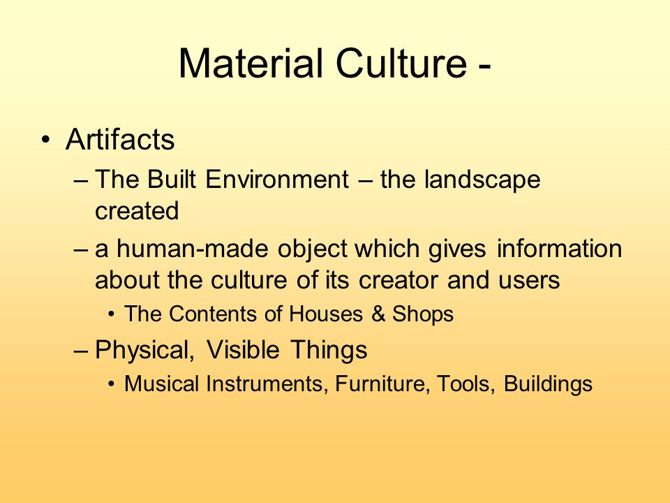 Material Culture - Artifacts –The Built Environment – the landscape created –a human-made object which gives information about the culture of its creator and users The Contents of Houses & Shops –Physical, Visible Things Musical Instruments, Furniture, Tools, Buildings