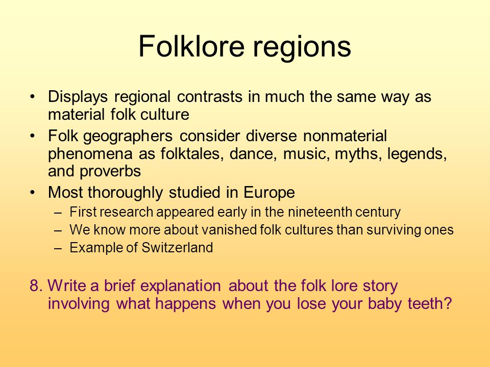 Folklore regions Displays regional contrasts in much the same way as material folk culture Folk geographers consider diverse nonmaterial phenomena as folktales, dance, music, myths, legends, and proverbs Most thoroughly studied in Europe –First research appeared early in the nineteenth century –We know more about vanished folk cultures than surviving ones –Example of Switzerland 8.