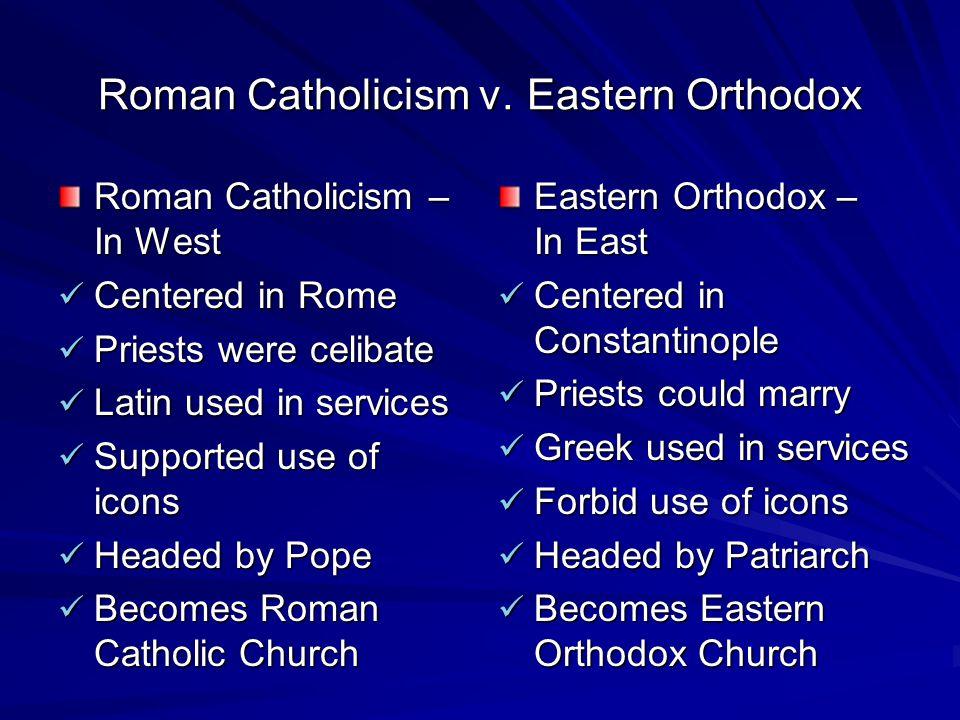 Roman Catholicism v. Eastern Orthodox Roman Catholicism – In West Centered in Rome Centered in Rome Priests were celibate Priests were celibate Latin