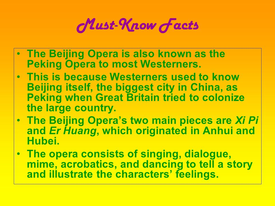 Must-Know Facts The Beijing Opera is also known as the Peking Opera to most Westerners.