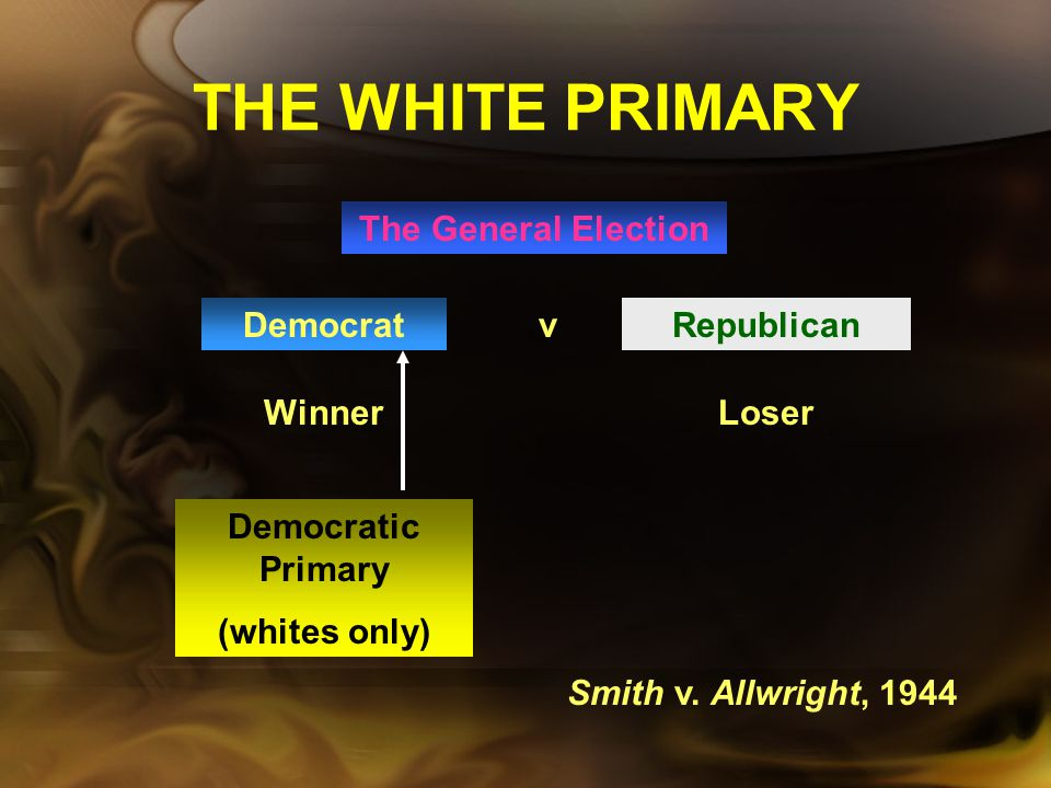 THE WHITE PRIMARY The southern states were solidly Democratic, so who ever won the Democratic primary was assured of winning the general election. The
