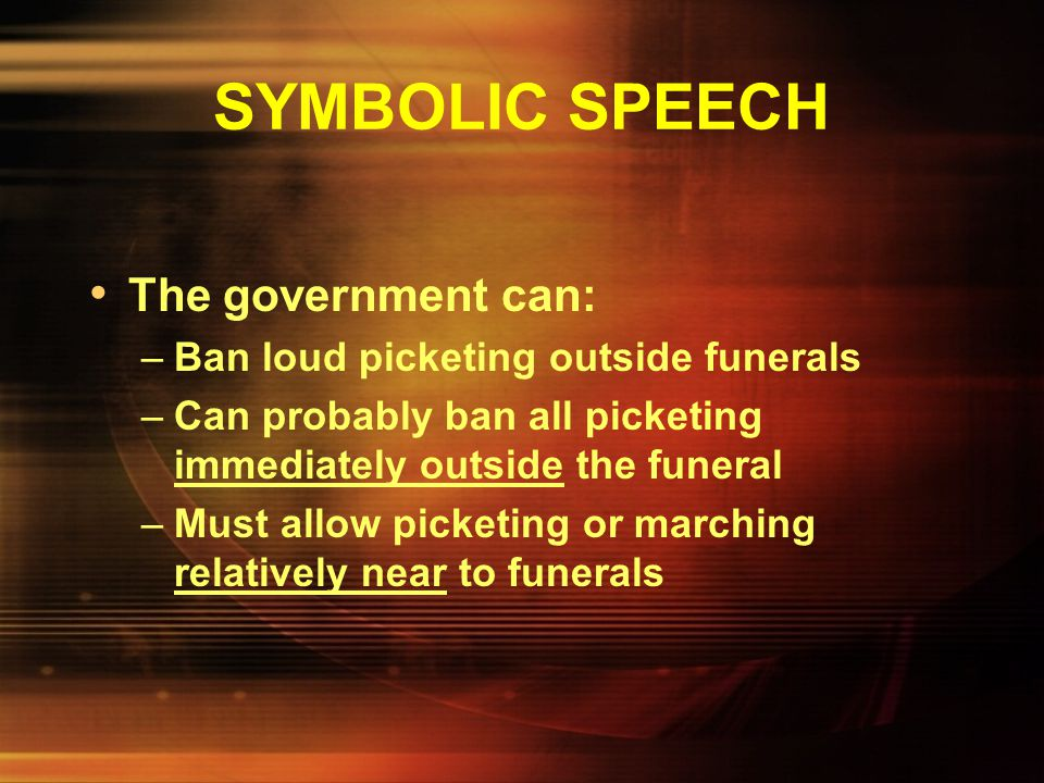 SYMBOLIC SPEECH Can a state ban picketing at funerals? –Fred Phelps' Westboro Baptist Church began picketing funerals of gays while carrying signs say