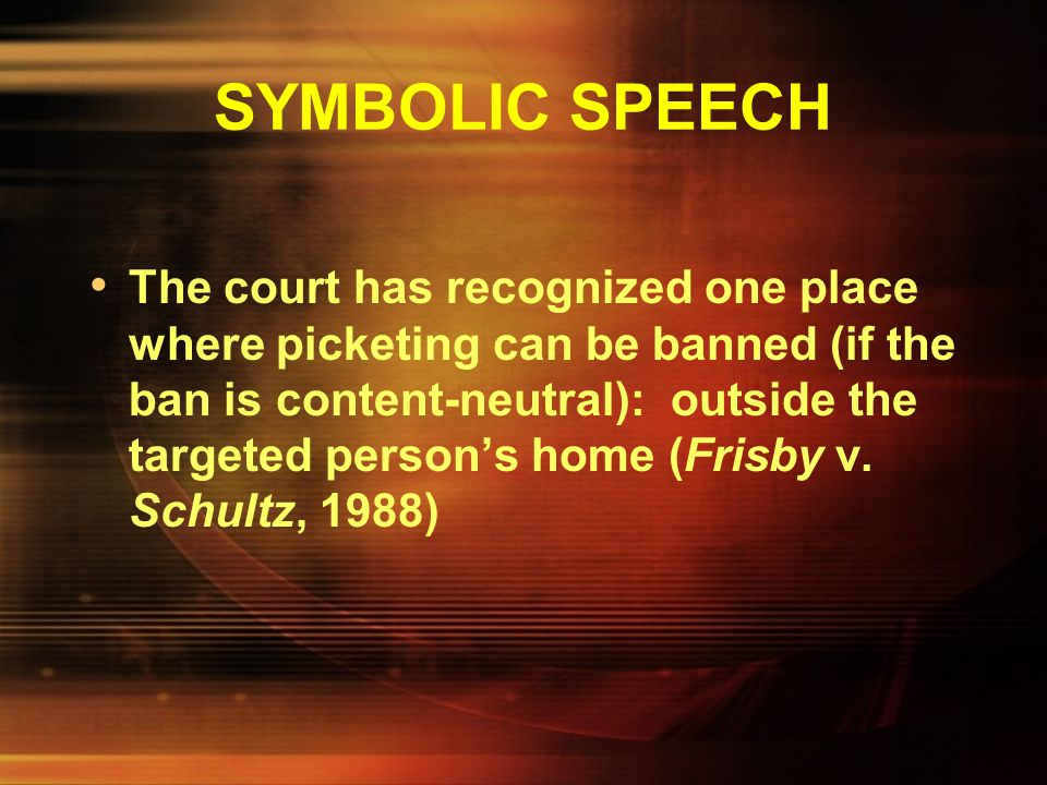 SYMBOLIC SPEECH The government generally may impose content-neutral limits on noisy picketing or picketing that blocks traffic, but they must do this