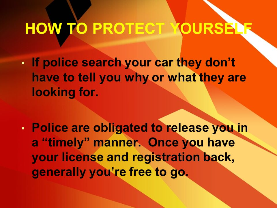 HOW TO PROTECT YOURSELF You are obligated to supply your license and registration, although failure to do so doesn't give the officer the right to sea