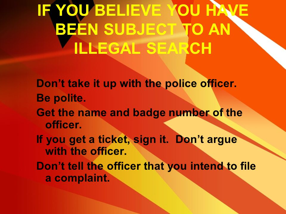 HOW TO PROTECT YOURSELF If police search your car they don't have to tell you why or what they are looking for. Police are obligated to release you in