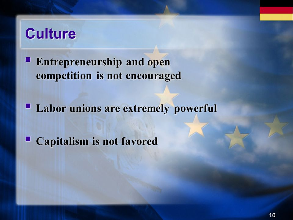 10 Culture Entrepreneurship and open competition is not encouraged Labor unions are extremely powerful Capitalism is not favored Entrepreneurship and