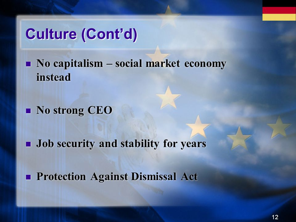 12 Culture (Cont'd) No capitalism – social market economy instead No strong CEO Job security and stability for years Protection Against Dismissal Act