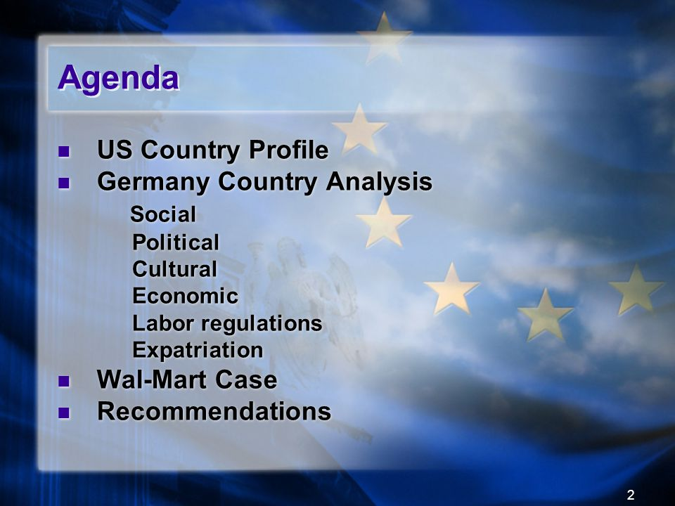 2 Agenda US Country Profile Germany Country Analysis Social Political Cultural Economic Labor regulations Expatriation Wal-Mart Case Recommendations U