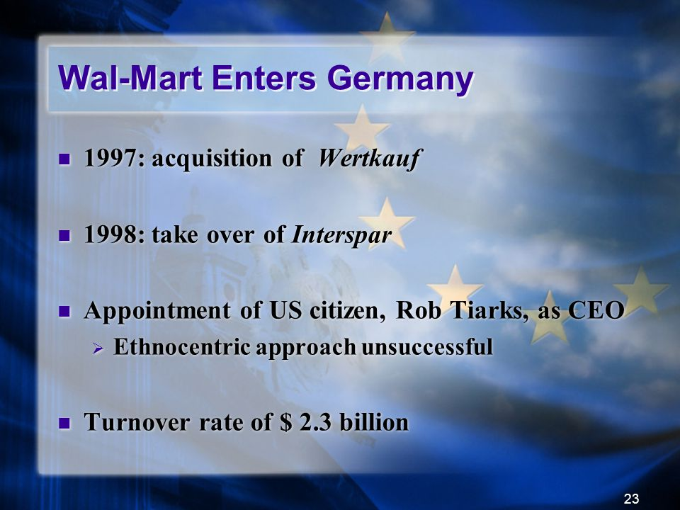 23 Wal-Mart Enters Germany 1997: acquisition of Wertkauf 1998: take over of Interspar Appointment of US citizen, Rob Tiarks, as CEO  Ethnocentric app