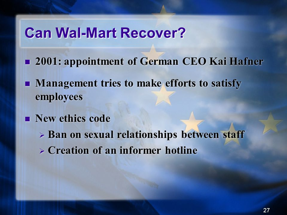 27 Can Wal-Mart Recover? 2001: appointment of German CEO Kai Hafner Management tries to make efforts to satisfy employees New ethics code  Ban on sex