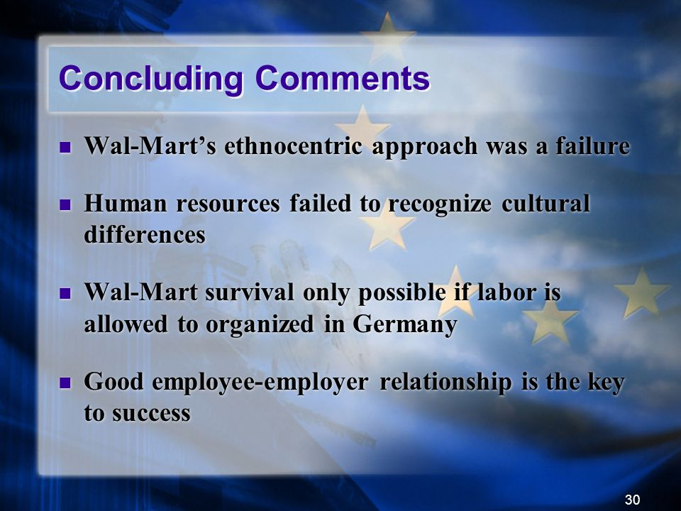 30 Concluding Comments Wal-Mart's ethnocentric approach was a failure Human resources failed to recognize cultural differences Wal-Mart survival only