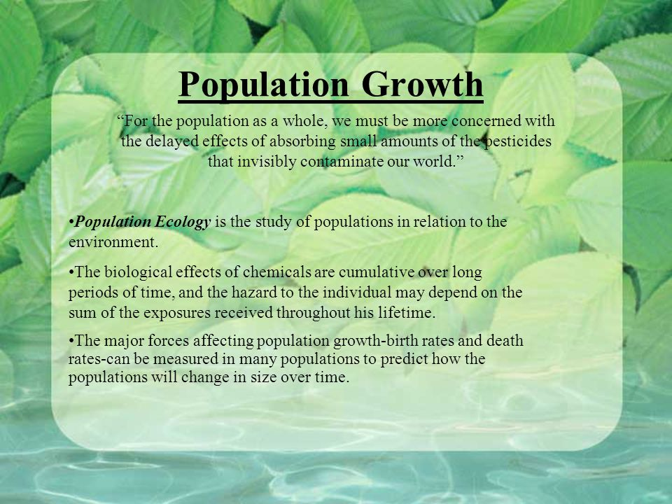 Population Growth For the population as a whole, we must be more concerned with the delayed effects of absorbing small amounts of the pesticides that invisibly contaminate our world. Population Ecology is the study of populations in relation to the environment.