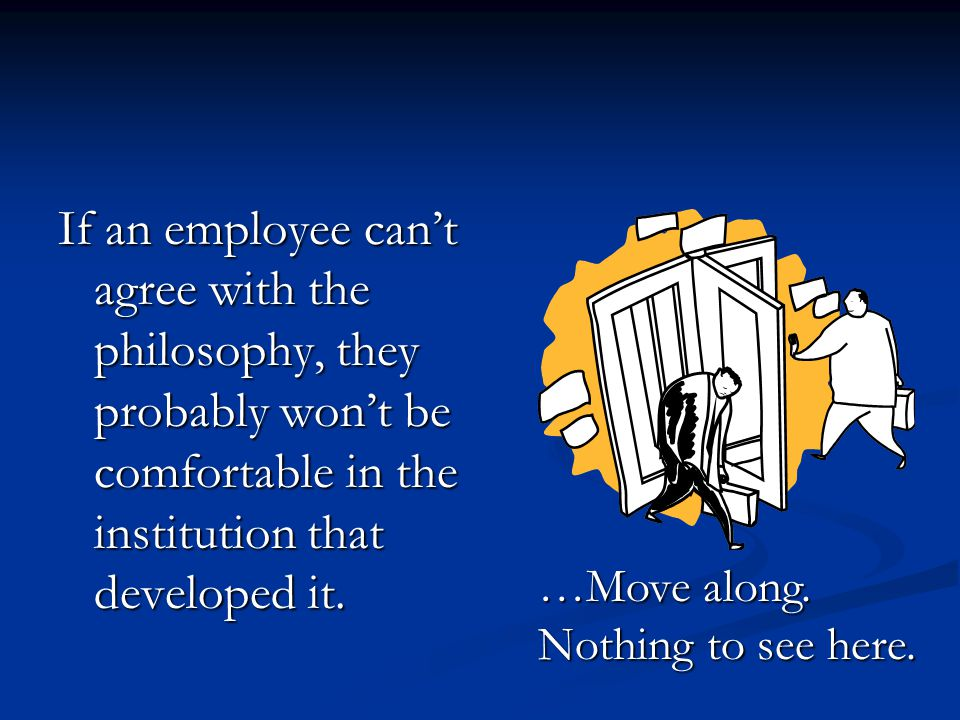 If an employee can't agree with the philosophy, they probably won't be comfortable in the institution that developed it.