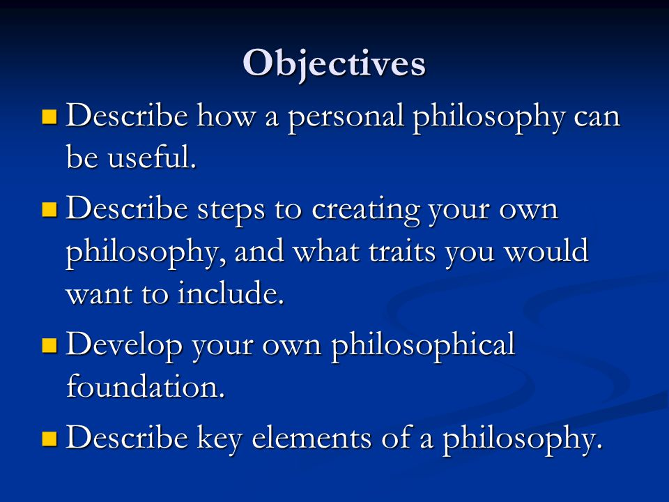 Objectives Describe how a personal philosophy can be useful.